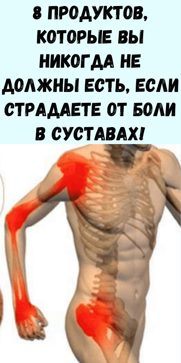 8 продуктов, которые вы никогда не должны есть, если страдаете от боли в суставах!