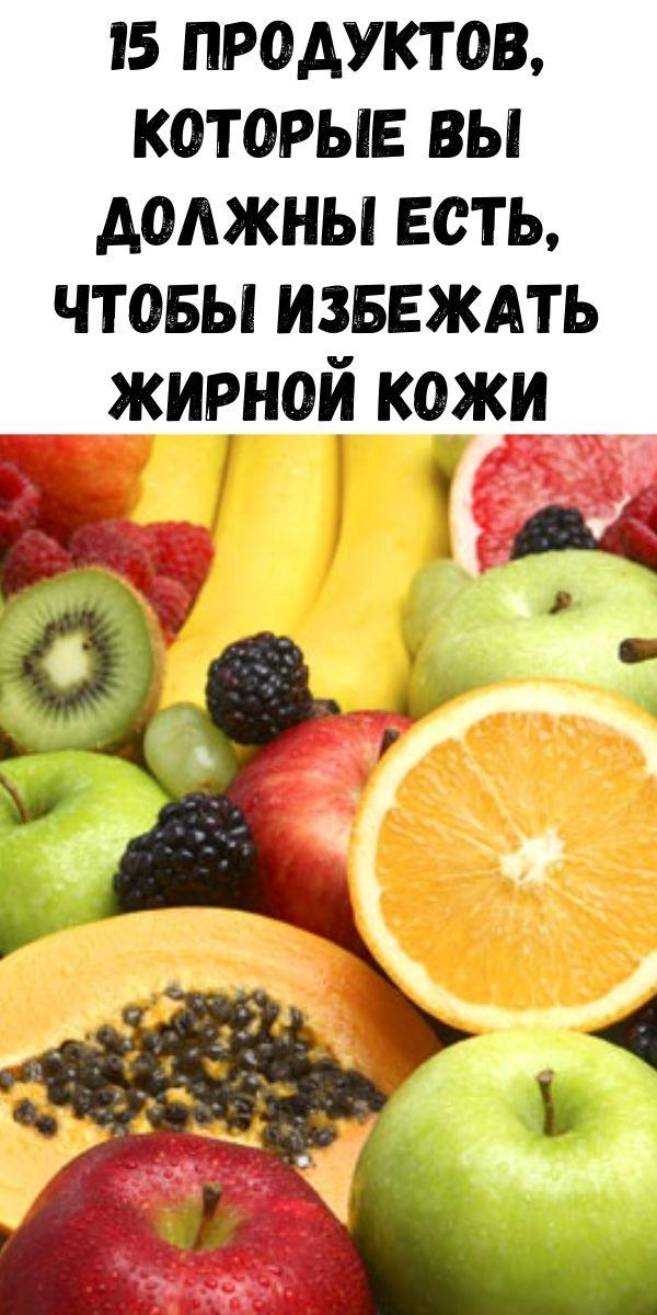 15 продуктов, которые вы должны есть, чтобы избежать жирной кожи