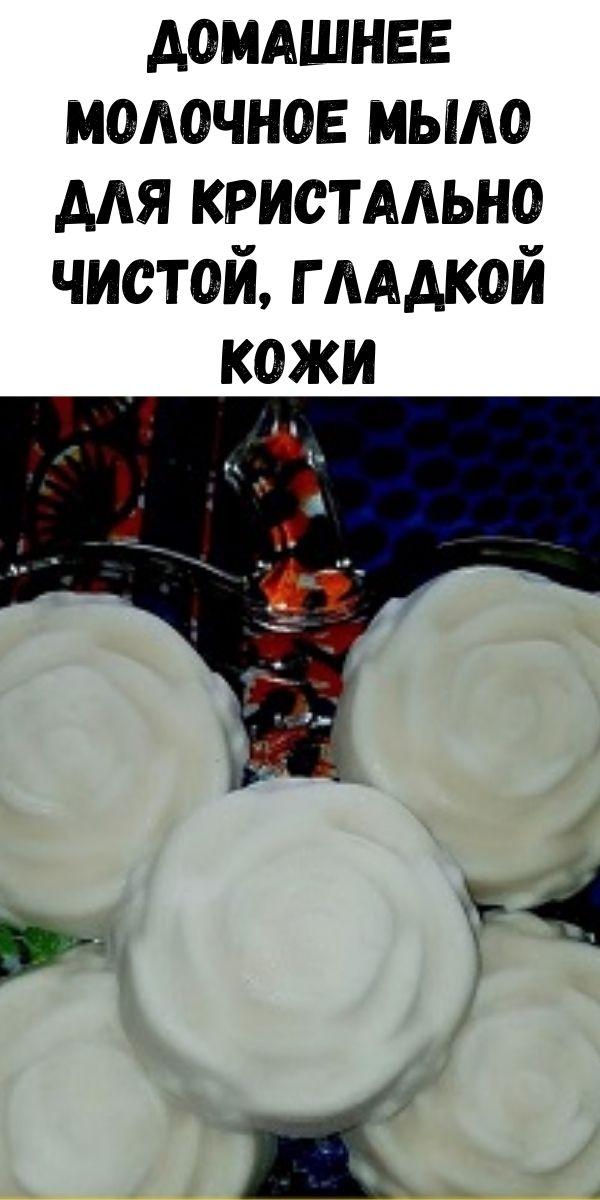 Домашнее молочное мыло для кристально чистой, гладкой кожи