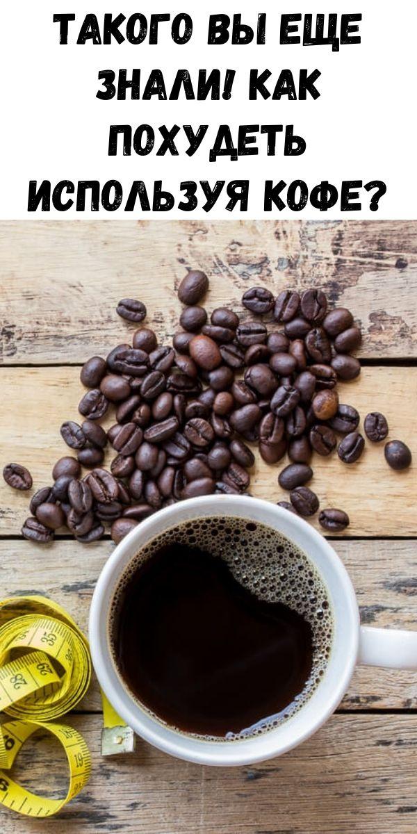Такого Вы еще знали! Как похудеть используя кофе?