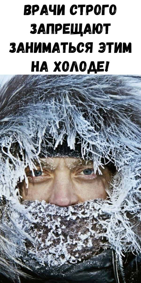 Врачи строго запрещают заниматься этим на холоде!