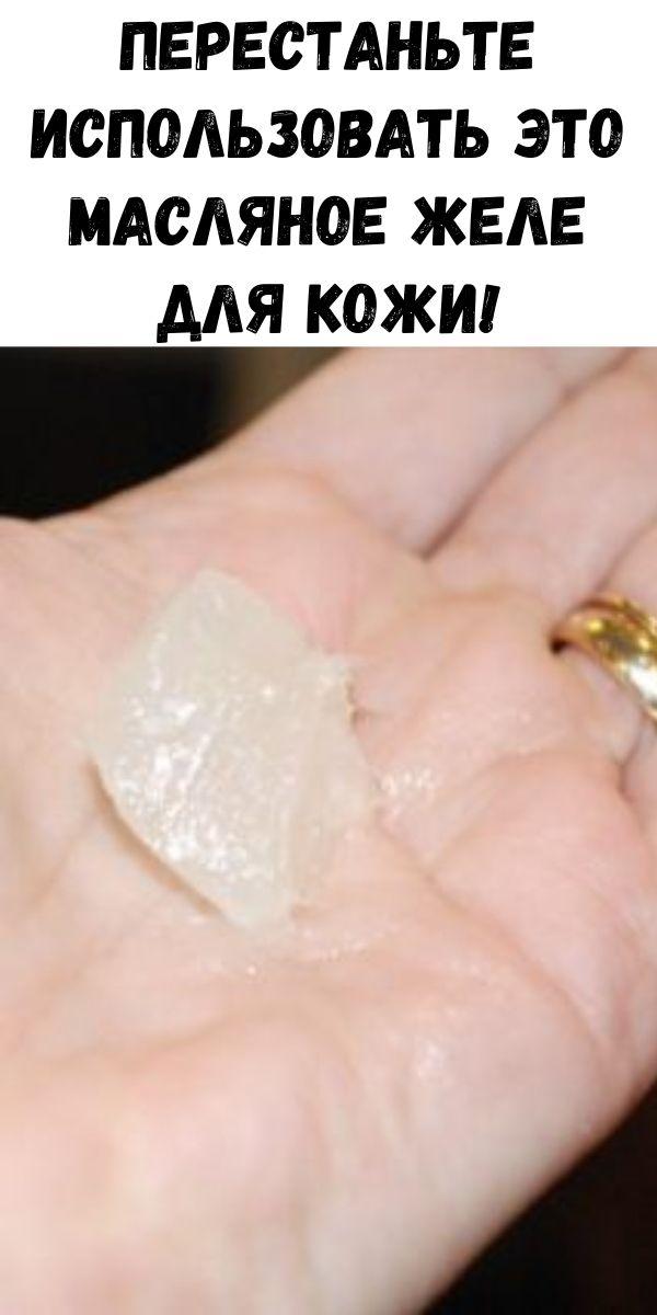 Перестаньте использовать это масляное желе для кожи!
