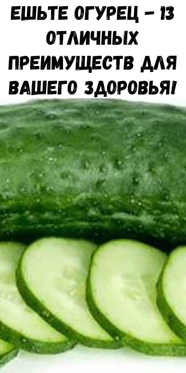Ешьте огурец - 13 отличных преимуществ для вашего здоровья!