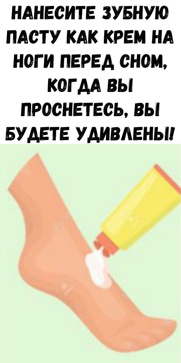 Нанесите зубную пасту как крем на ноги перед сном, когда вы проснетесь, вы будете удивлены! И это невероятно!