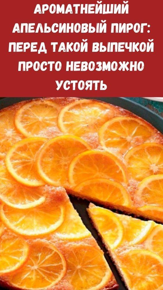 Ароматнейший апельсиновый пирог: перед такой выпечкой просто невозможно устоять