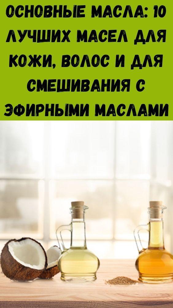 Основные масла: 10 лучших масел для кожи, волос и для смешивания с эфирными маслами