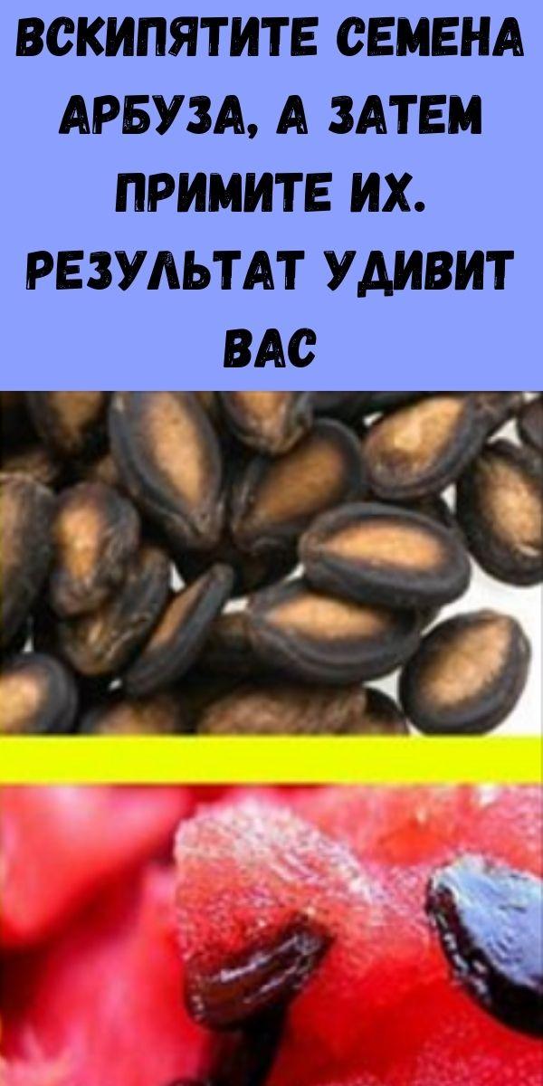 Вскипятите семена арбуза, а затем примите их. Результат удивит вас
